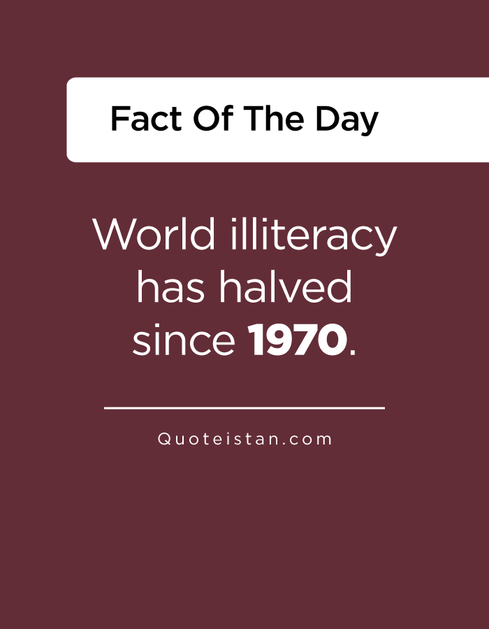 World illiteracy has halved since 1970.