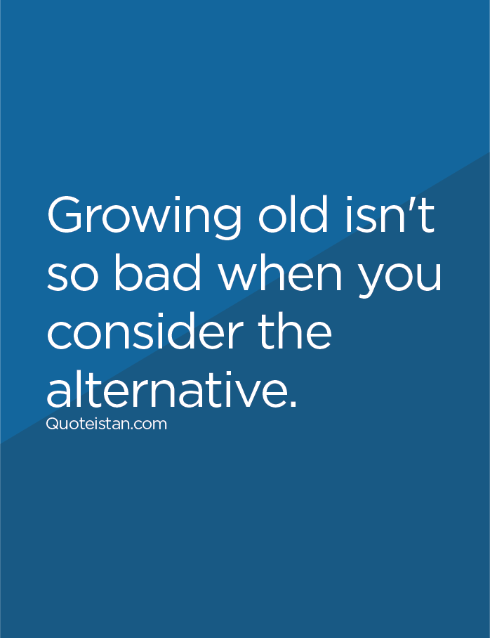 Growing old isn't so bad when you consider the alternative.