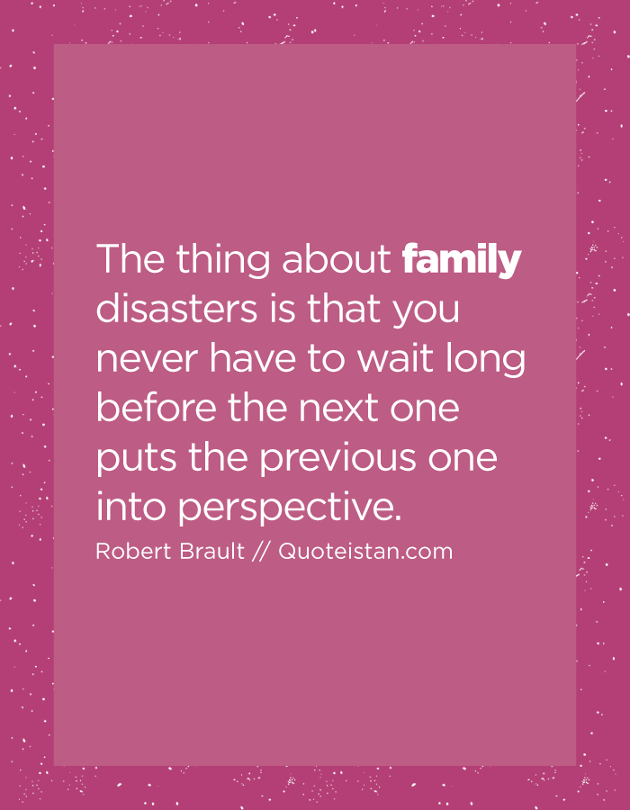 The thing about family disasters is that you never have to wait long before the next one puts the previous one into perspective.