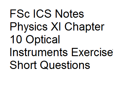 FSc ICS Notes Physics XI Chapter 10 Optical Instruments Exercise Short Questions