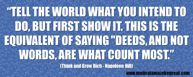 "56 Best Think And Grow Rich Quotes by Napoleon Hill: ""Tell the world what you intend to do, but first show it. This is the equivalent of saying ""deeds, and not words, are what count most."""