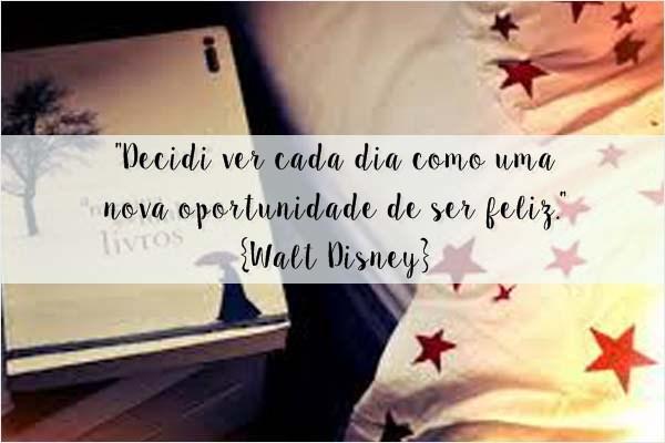"""""""Decidi ver cada dia como uma nova oportunidade de ser feliz.""""{Walt Disney}"""