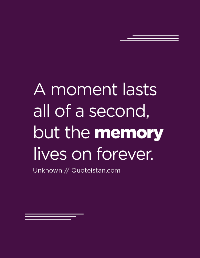 A moment lasts all of a second, but the memory lives on forever.