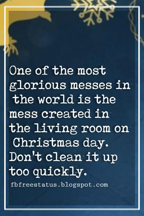 "Christmas Inspirational Quotes, ""One of the most glorious messes in the world is the mess created in the living room on Christmas day. Don't clean it up too quickly."