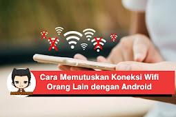 Cara Memutuskan Koneksi Internet WiFi Orang Lain dengan Android