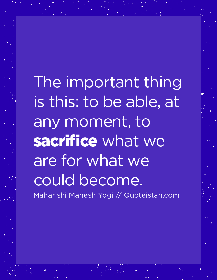 The important thing is this, to be able, at any moment, to sacrifice what we are for what we could become.