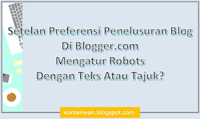 Gambar Posting Setelan Preferensi Penelusuran Blog Di Blogger.com : Mengatur Robots, Dengan Teks Atau Tajuk?