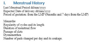 Last Menstrual Period dd/mm/yyyy Expected Date of delivery dd/mm/yyyy Period of gestation: from the LMP (9months and 7 days from the LMP) Menarche Regularity of cycles and its length Duration of menstrual flow Passage of clots Dysmenorrhea Number of pads changed per day and its soakage.