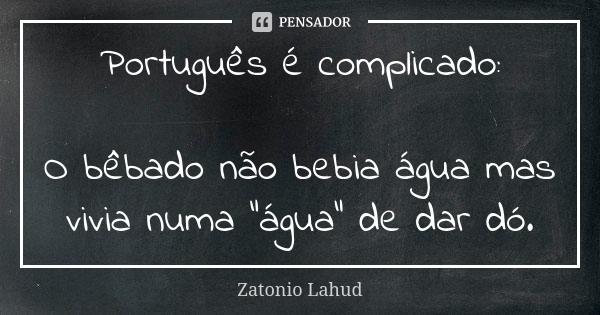 """Português é complicado: O bêbado não bebia água mas vivia numa """"água"""" de dar dó."""