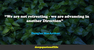 """We are not retreating - we are advancing in another Direction""  ― Douglas MacArthur"