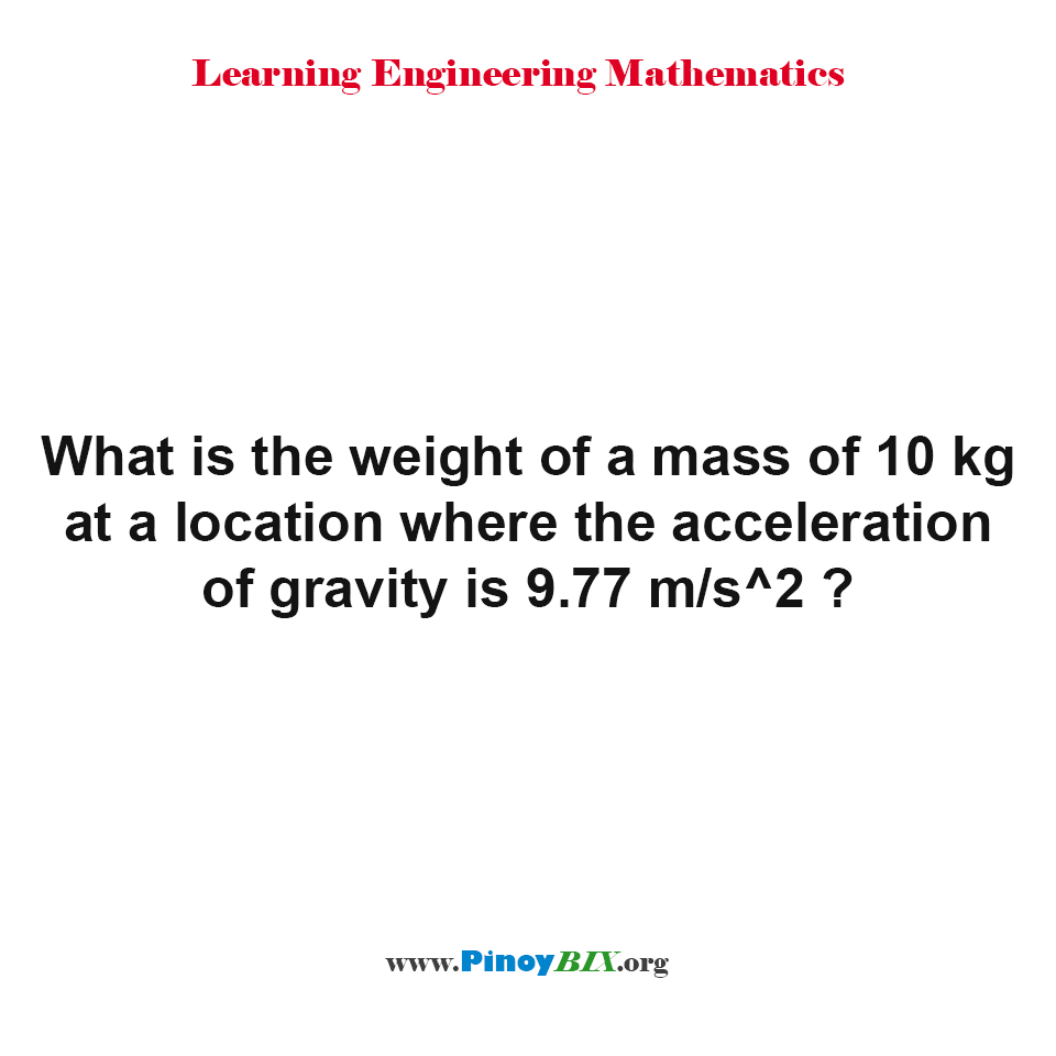 The weight of a mass of 10 kg at a location where the acceleration of gravity is 9.77 m/s^2 is