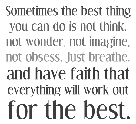 Sometimes the best thing you can do is not think no wonder not imagine not obsess. Just breathe and have faith that everything will work out for the best.