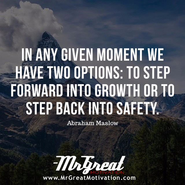 In any given moment we have two options: to step forward into growth or to step back into safety. - Abraham H. Maslow