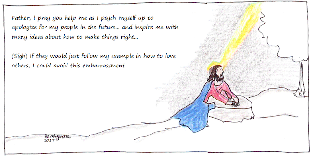 "jesus prays, saying ""Father, I pray you help me as I psych myself up to apologize for my people in the future... and inspire me with many ideas about how to make things right... (Sigh) If they would just follow my example in how to love others, I could avoid this embarrassment...""  cartoon by rob goetze"