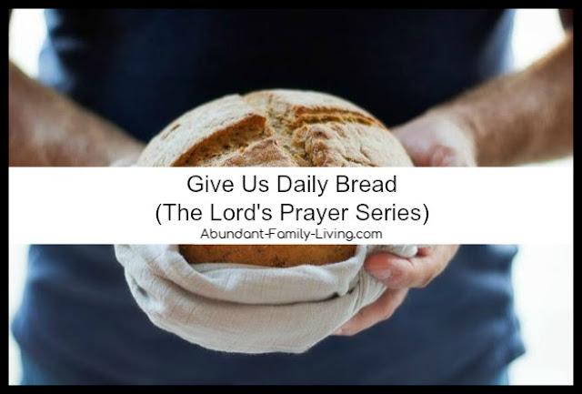 https://www.abundant-family-living.com/2017/06/give-us-daily-bread-lords-prayer-series.html