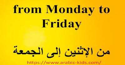 from Monday to Friday    من الإثنين إلى الجمعة