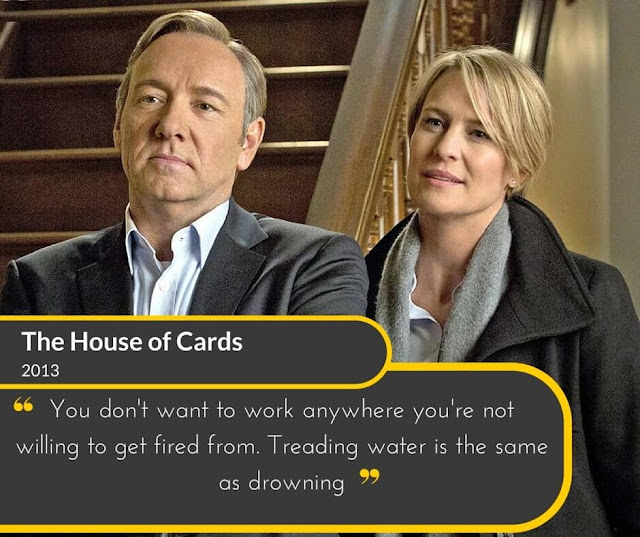 The-House-of-Cards-2013: You don't want to work anywhere you're not willing to get fired from. Treading water is the same as drowning.