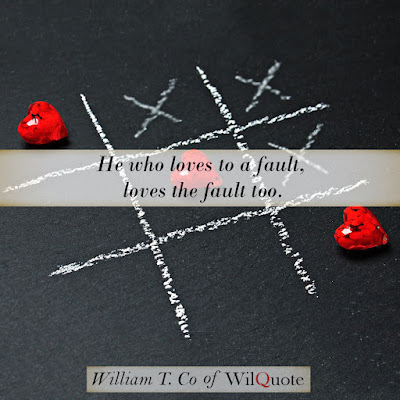 He who loves to a fault, loves the fault too.