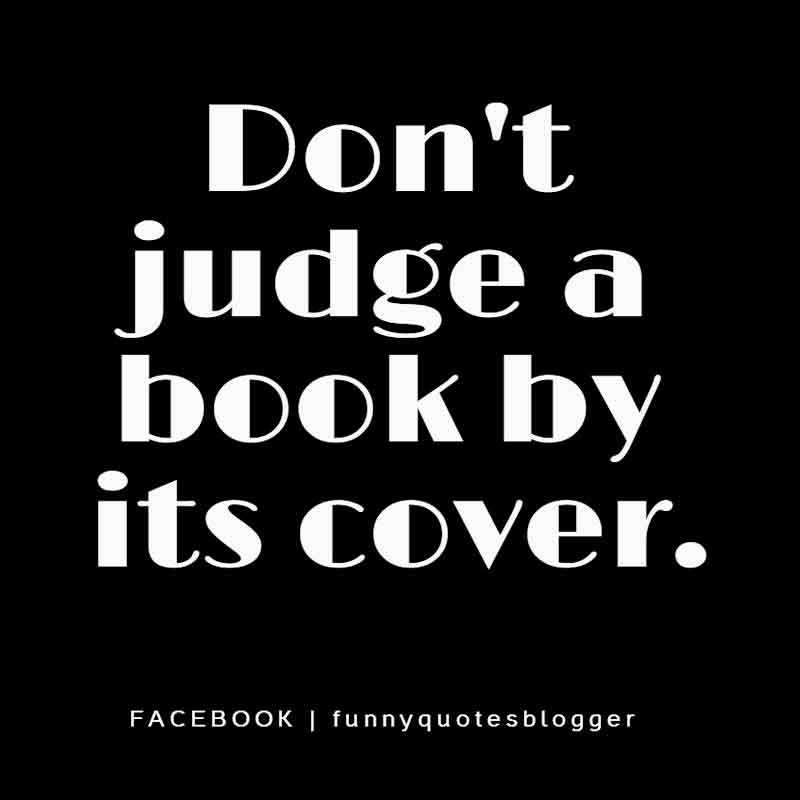 Don't judge a book by its cover. ― American proverbs wisdom