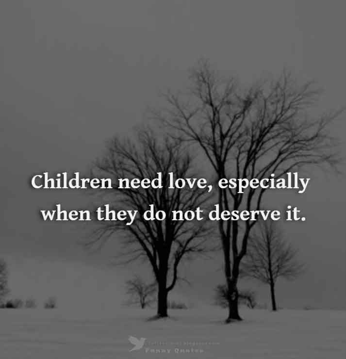 Children need love, especially when they do not deserve it. - Harold S. Hulbert
