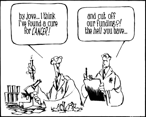 by jove... I think I've found a cure for CANCER! --  and cut off our funding?! - the HELL you have...