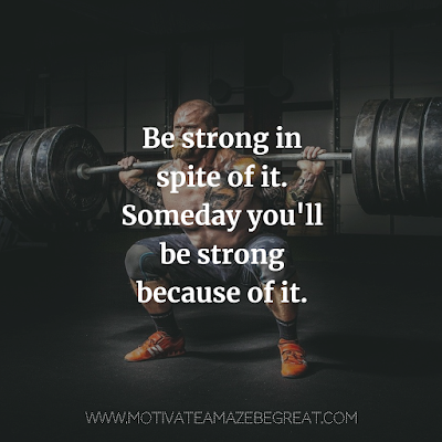 "Super Motivational Quotes: ""Be strong in spite of it. Someday you'll be strong because of it."""