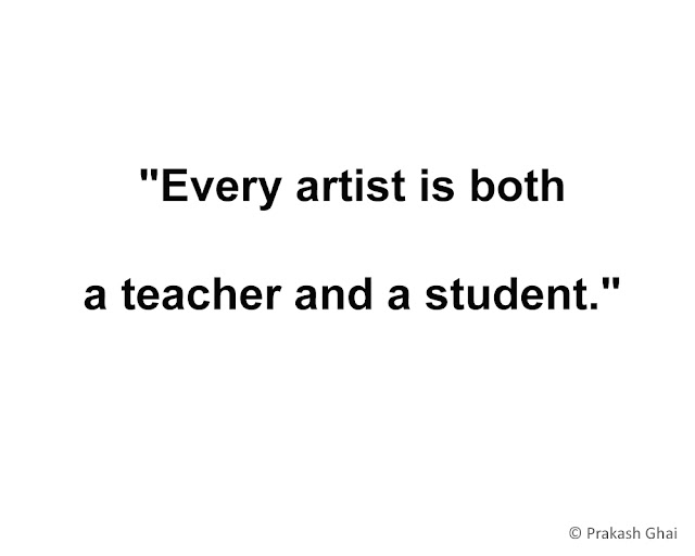 """Every artist, is both a teacher and a student."""