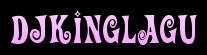 DJKINGLAGU – Kumpulan Musik DJ Terbaru