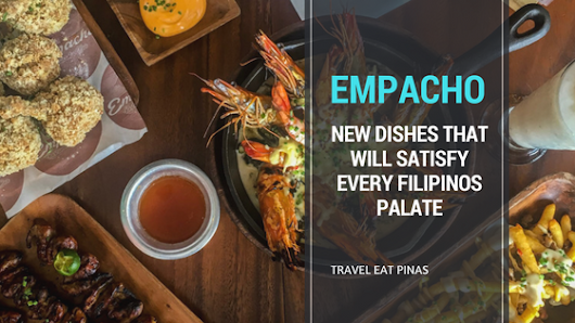 Empacho : New Dishes That Will Satisfy Every Filipinos Palate