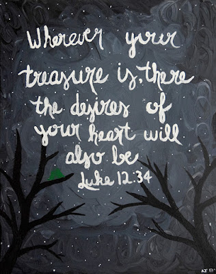 Wherever your treasure is, there the desires of your heart will also be. Luke 12:34