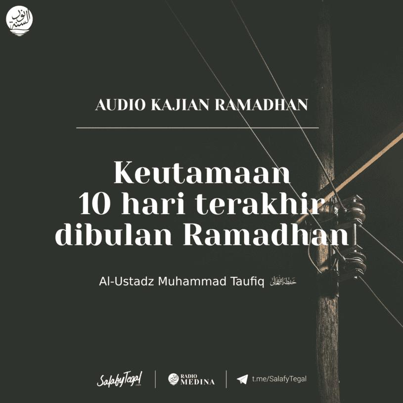 Keutamaan 10 hari terakhir dibulan Ramadhan - Al-Ustadz Muhammad Taufiq hafidzahullah