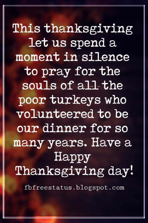 Happy Thanksgiving Wishes, This thanksgiving let us spend a moment in silence to pray for the souls of all the poor turkeys who volunteered to be our dinner for so many years. Have a Happy Thanksgiving day!