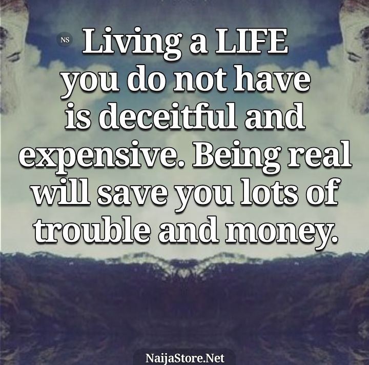 LIFE Quotes: Living a life you do not have is deceitful and expensive. Being real will save you lots of trouble and money - Inspiration