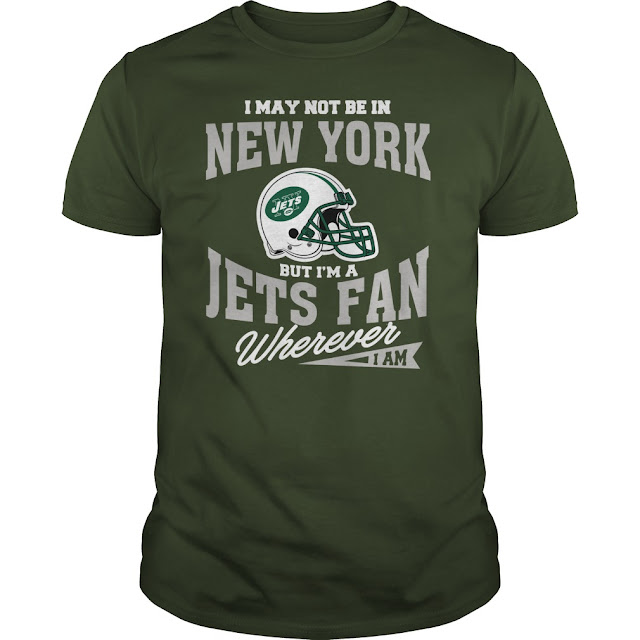 I May Not Be In New York But I'm A Jets Fan Wherever I Am Shirt