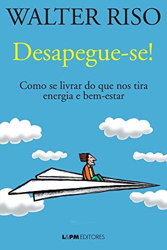 Desapegue-se Como se livrar do que nos tira energia e bem-estar Walter Riso