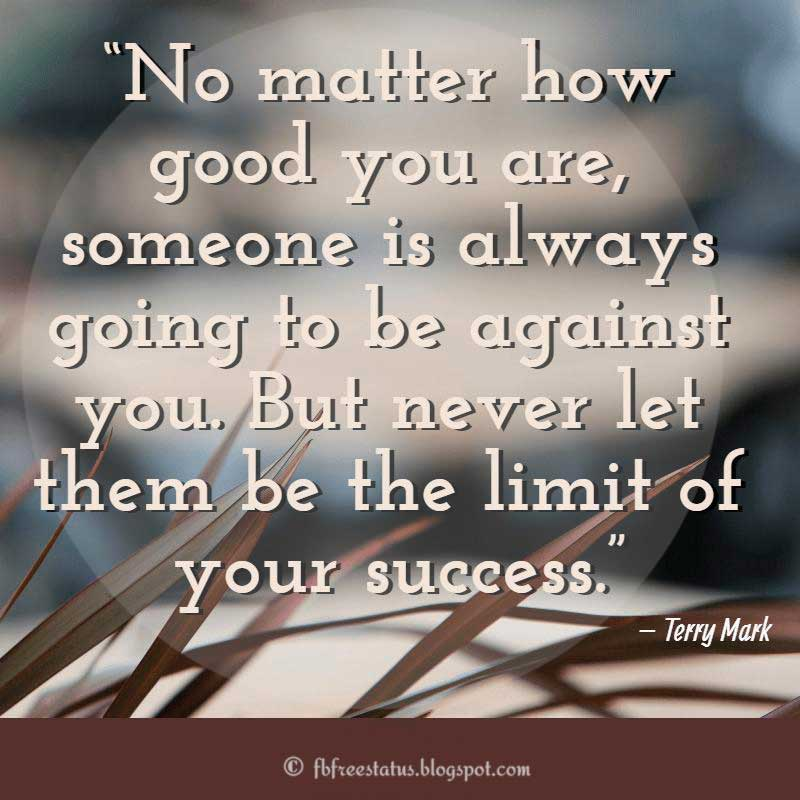 "Hater Quote, ""No matter how good you are, someone is always going to be against you. But never let them be the limit of your success.""– Terry Mark"