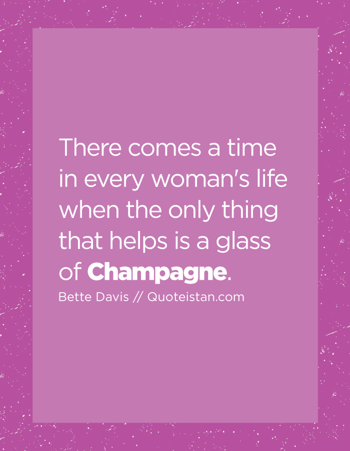 There comes a time in every woman's life when the only thing that helps is a glass of Champagne.