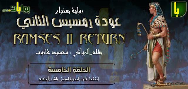 رواية عودة رمسيس الثاني بقلم : محمود قاروب ـ الحلقة الخامسة