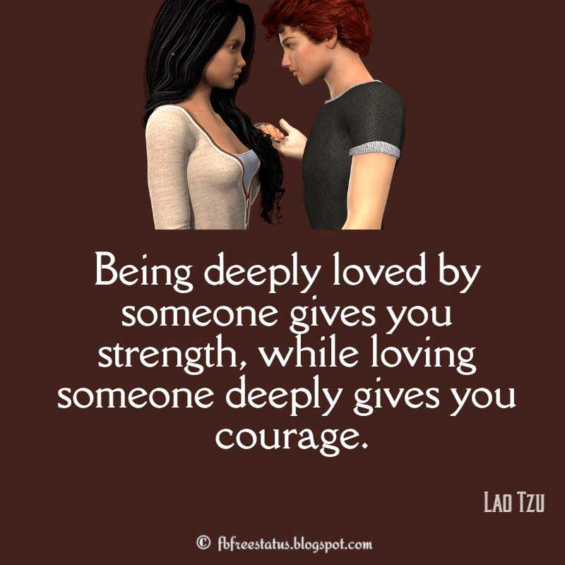 Being deeply loved by someone gives you strength, while loving someone deeply gives you courage. –
