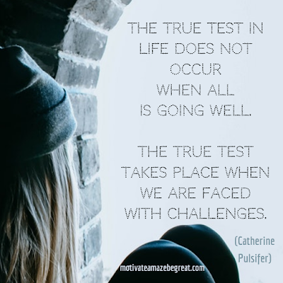 "Inspirational Words Of Wisdom About Life: ""The true test in life does not occur when all is going well. The true test takes place when we are faced with challenges."" - Catherine Pulsifer"