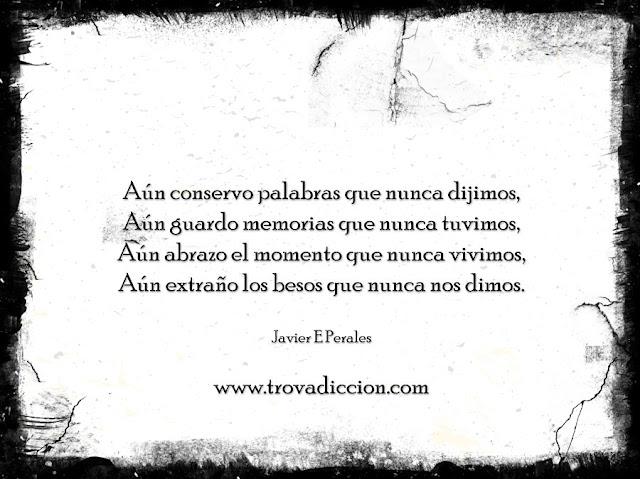 Aún conservo palabras que nunca dijimos, Aún guardo memorias que nunca tuvimos, Aún abrazo el momento que nunca vivimos, Aún extraño los besos que nunca nos dimos.