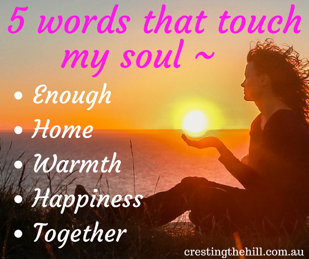 5 Words that touch my Soul ~ Enough; Home; Warmth; Happiness; Together