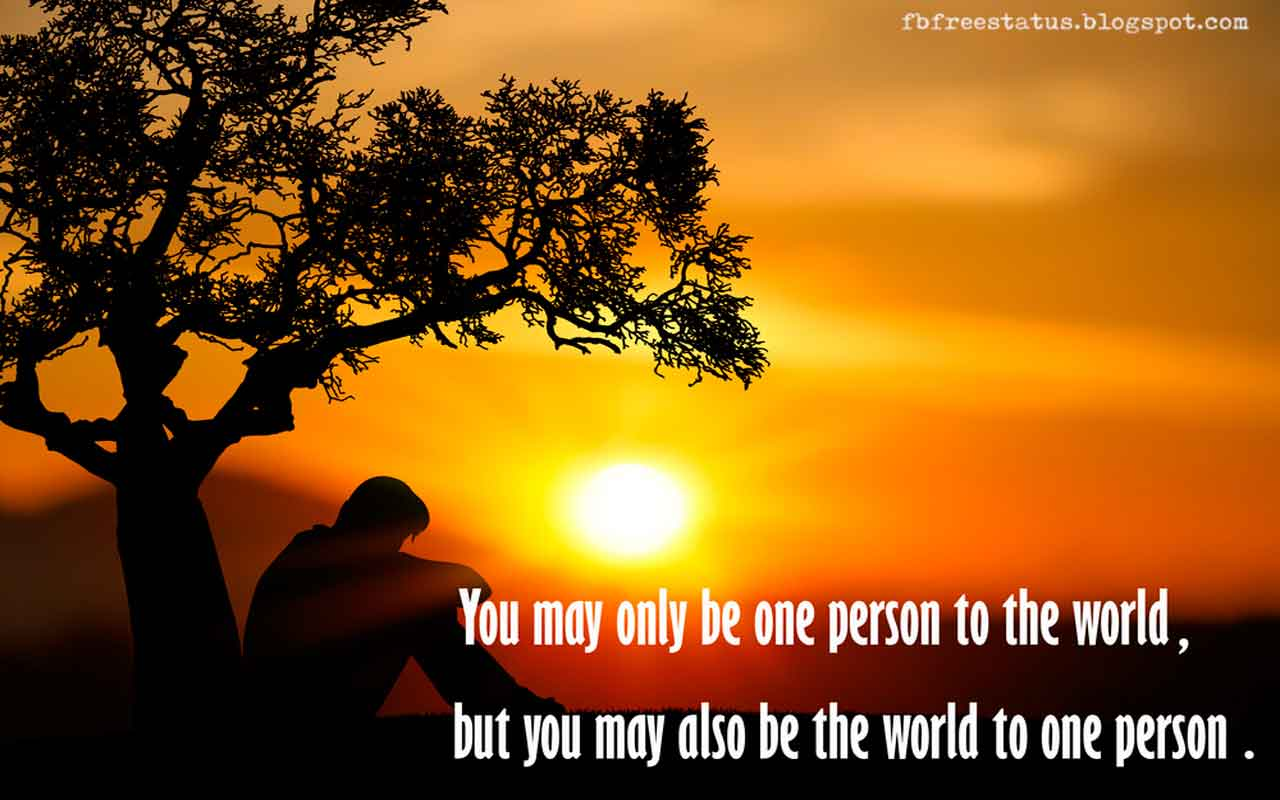 You may only be one person to the world, but you may also be the world to one person.