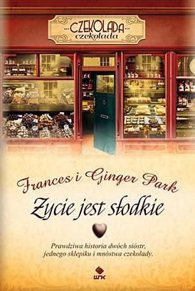 """Frances i Ginger Park, """"Życie jest słodkie. Prawdziwa historia dwóch sióstr, jednego sklepiku i mnóstwa czekolady"""""""