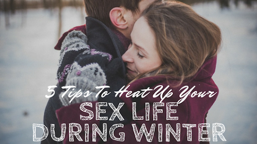 5 Tips to Heat Up Your Sex Life During Winter