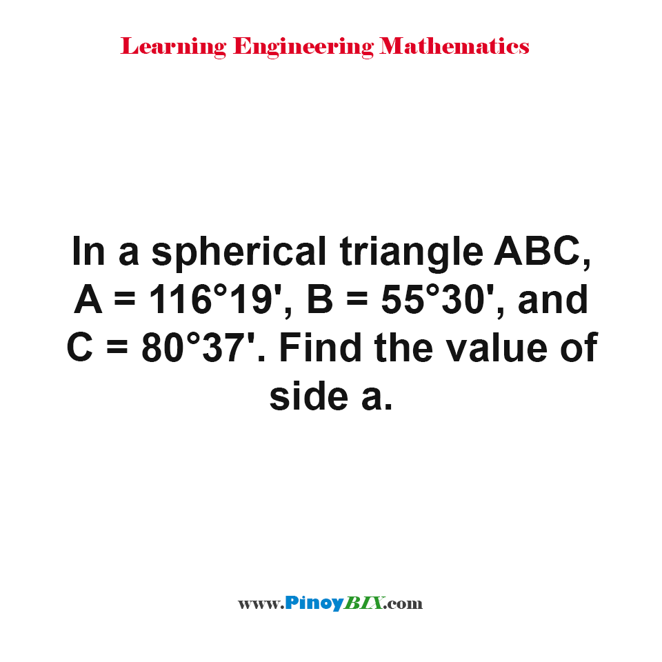 In a spherical triangle ABC, A = 116°19', B = 55°30', and C = 80°37'. Find the value of side a
