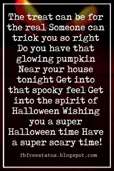 Halloween Greetings Card Messages Wishes, The treat can be for the real Someone can trick you so right Do you have that glowing pumpkin Near your house tonight Get into that spooky feel Get into the spirit of Halloween Wishing you a super Halloween time Have a super scary time!