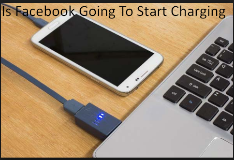 Is Facebook Going To Start Charging