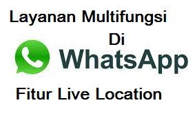 Layanan Multifungsi Dari Whatsapp Fitur Live Location