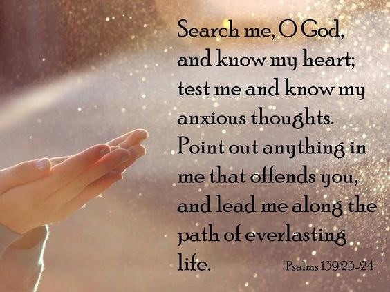 Search me, God, and know my heart; test me and know my anxious thoughts. See if there is any offensive way in me, and lead me in the way everlasting.